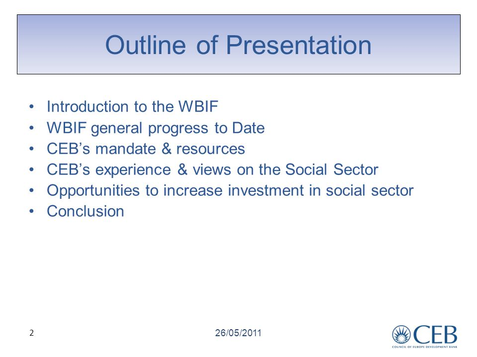 2 Outline of Presentation Introduction to the WBIF WBIF general progress to Date CEBs mandate & resources CEBs experience & views on the Social Sector Opportunities to increase investment in social sector Conclusion 26/05/2011