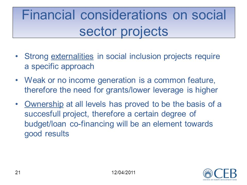 21 Financial considerations on social sector projects Strong externalities in social inclusion projects require a specific approach Weak or no income generation is a common feature, therefore the need for grants/lower leverage is higher Ownership at all levels has proved to be the basis of a succesfull project, therefore a certain degree of budget/loan co-financing will be an element towards good results 12/04/2011