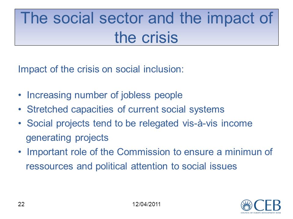 22 The social sector and the impact of the crisis Impact of the crisis on social inclusion: Increasing number of jobless people Stretched capacities of current social systems Social projects tend to be relegated vis-à-vis income generating projects Important role of the Commission to ensure a minimun of ressources and political attention to social issues 12/04/2011