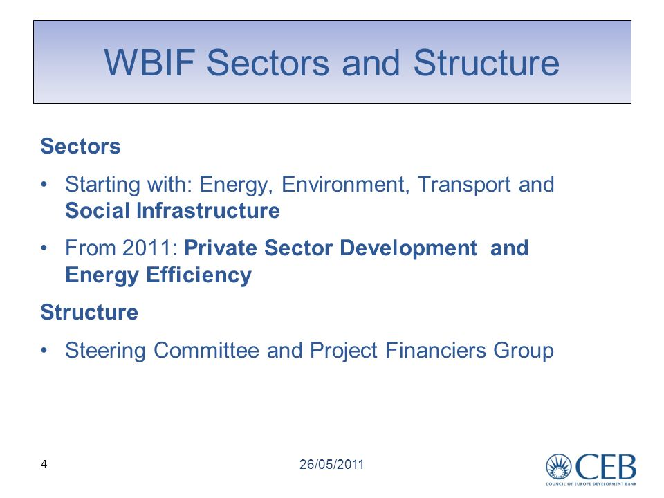 4 WBIF Sectors and Structure Sectors Starting with: Energy, Environment, Transport and Social Infrastructure From 2011: Private Sector Development and Energy Efficiency Structure Steering Committee and Project Financiers Group 26/05/2011