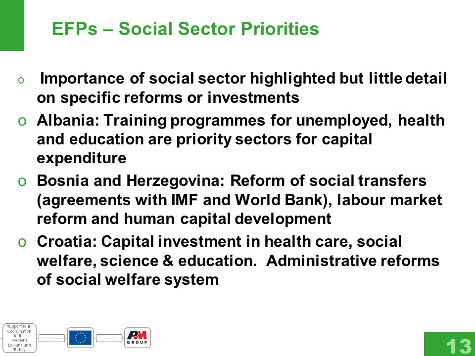 13 EFPs – Social Sector Priorities o Importance of social sector highlighted but little detail on specific reforms or investments oAlbania: Training programmes for unemployed, health and education are priority sectors for capital expenditure oBosnia and Herzegovina: Reform of social transfers (agreements with IMF and World Bank), labour market reform and human capital development oCroatia: Capital investment in health care, social welfare, science & education.