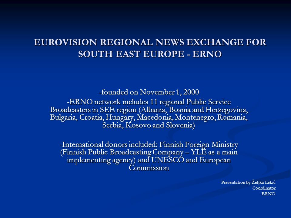 EUROVISION REGIONAL NEWS EXCHANGE FOR SOUTH EAST EUROPE - ERNO -founded on November 1, ERNO network includes 11 regional Public Service Broadcasters in SEE region (Albania, Bosnia and Herzegovina, Bulgaria, Croatia, Hungary, Macedonia, Montenegro, Romania, Serbia, Kosovo and Slovenia) -International donors included: Finnish Foreign Ministry (Finnish Public Broadcasting Company – YLE as a main implementing agency) and UNESCO and European Commission Presentation by Željka Lekić Coordinator ERNO