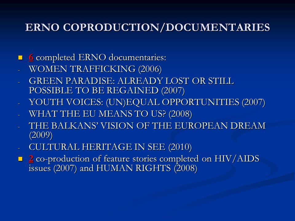 ERNO COPRODUCTION/DOCUMENTARIES 6 completed ERNO documentaries: 6 completed ERNO documentaries: - WOMEN TRAFFICKING (2006) - GREEN PARADISE: ALREADY LOST OR STILL POSSIBLE TO BE REGAINED (2007) - YOUTH VOICES: (UN)EQUAL OPPORTUNITIES (2007) - WHAT THE EU MEANS TO US.