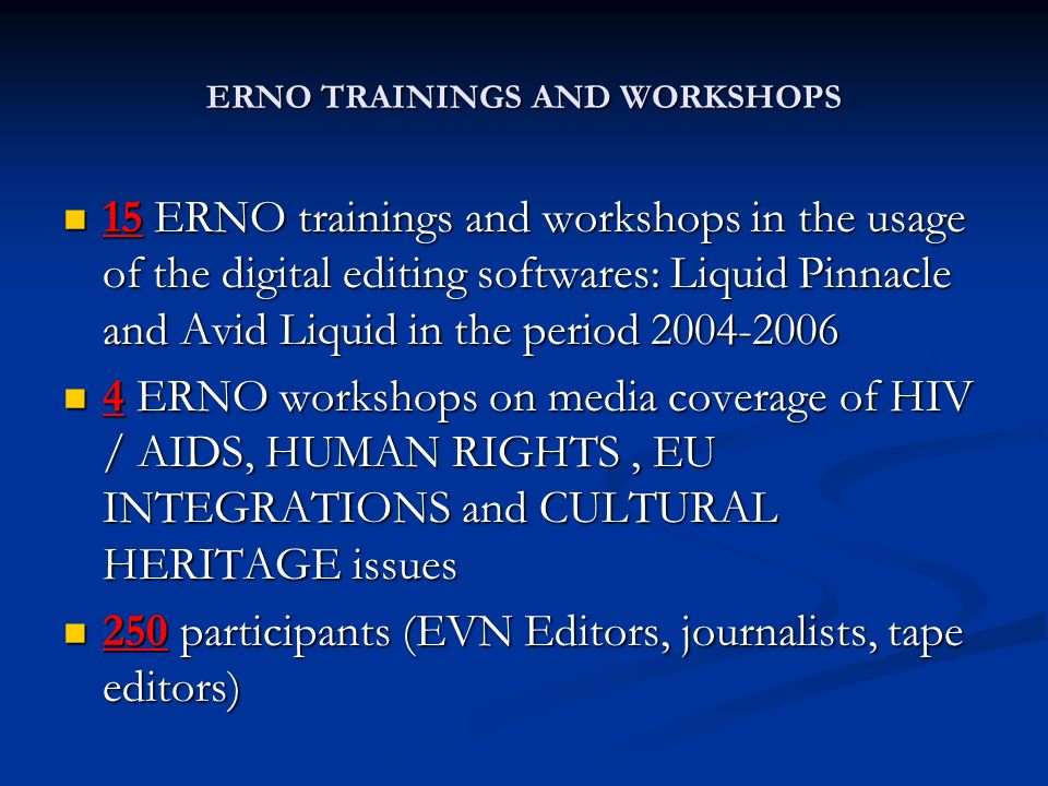 ERNO TRAININGS AND WORKSHOPS 15 ERNO trainings and workshops in the usage of the digital editing softwares: Liquid Pinnacle and Avid Liquid in the period ERNO trainings and workshops in the usage of the digital editing softwares: Liquid Pinnacle and Avid Liquid in the period ERNO workshops on media coverage of HIV / AIDS, HUMAN RIGHTS, EU INTEGRATIONS and CULTURAL HERITAGE issues 4 ERNO workshops on media coverage of HIV / AIDS, HUMAN RIGHTS, EU INTEGRATIONS and CULTURAL HERITAGE issues 250 participants (EVN Editors, journalists, tape editors) 250 participants (EVN Editors, journalists, tape editors)