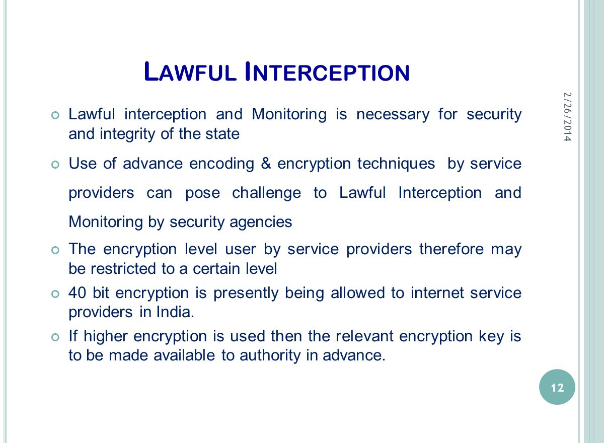 L AWFUL I NTERCEPTION Lawful interception and Monitoring is necessary for security and integrity of the state Use of advance encoding & encryption tec