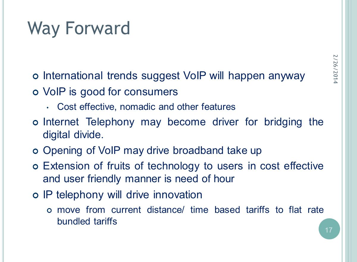 17 Way Forward International trends suggest VoIP will happen anyway VoIP is good for consumers Cost effective, nomadic and other features Internet Tel