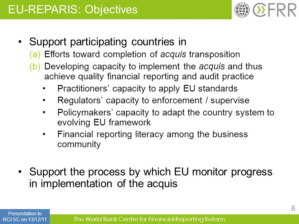 The World Bank Centre for Financial Reporting Reform 6 Support participating countries in (a)Efforts toward completion of acquis transposition (b)Deve