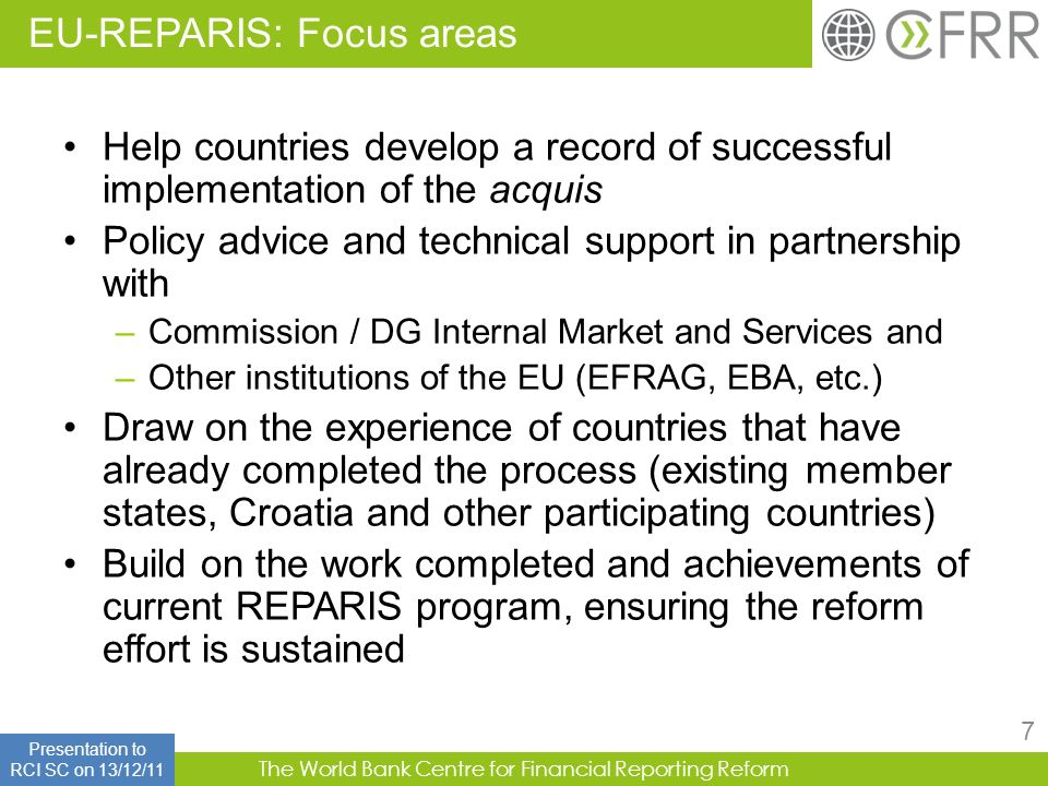 The World Bank Centre for Financial Reporting Reform 7 Help countries develop a record of successful implementation of the acquis Policy advice and te