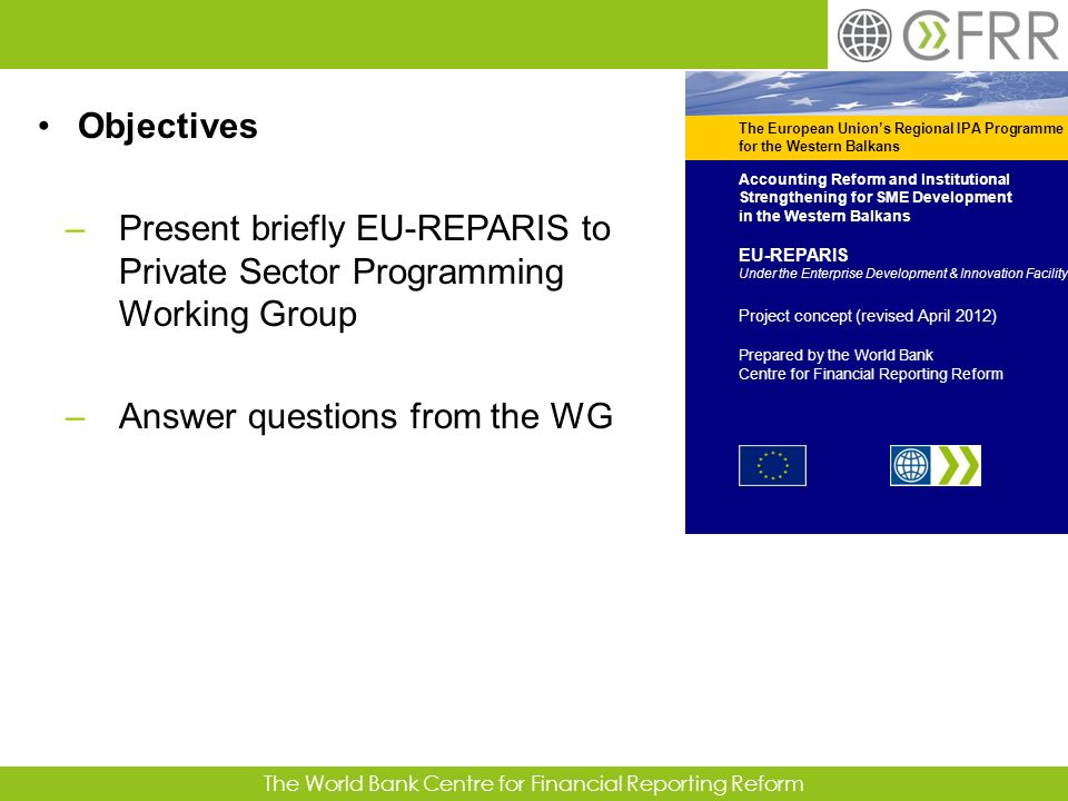 The World Bank Centre for Financial Reporting Reform Objectives –Present briefly EU-REPARIS to Private Sector Programming Working Group –Answer questi