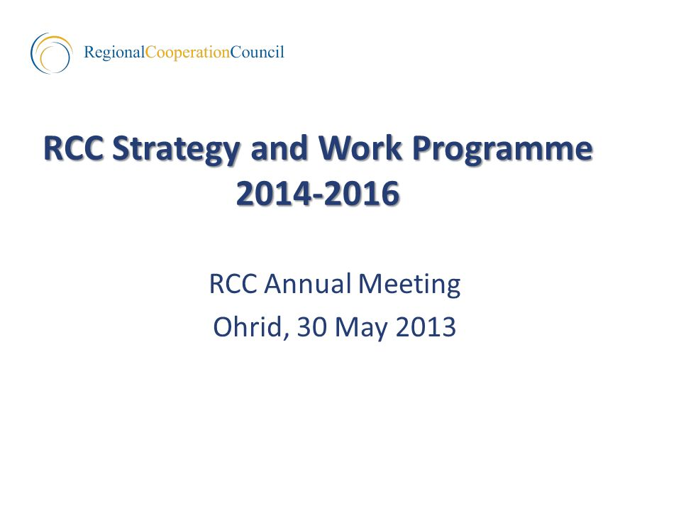 RCC Strategy and Work Programme RCC Annual Meeting Ohrid, 30 May 2013