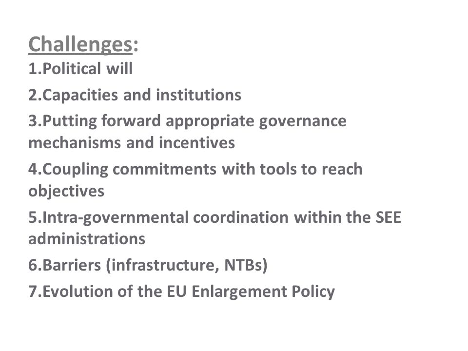 Challenges: 1.Political will 2.Capacities and institutions 3.Putting forward appropriate governance mechanisms and incentives 4.Coupling commitments with tools to reach objectives 5.Intra-governmental coordination within the SEE administrations 6.Barriers (infrastructure, NTBs) 7.Evolution of the EU Enlargement Policy