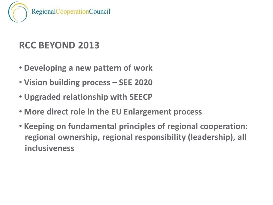 RCC BEYOND 2013 Developing a new pattern of work Vision building process – SEE 2020 Upgraded relationship with SEECP More direct role in the EU Enlargement process Keeping on fundamental principles of regional cooperation: regional ownership, regional responsibility (leadership), all inclusiveness