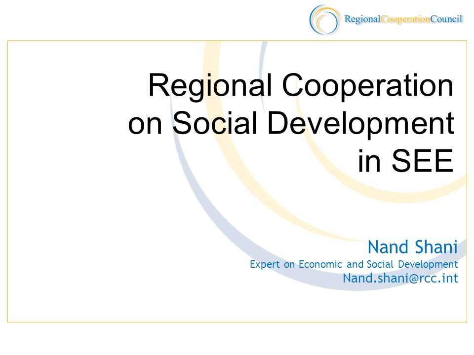 Social Development RCC priority: mainstream social development into economic reform deliberations Major areas: Labor and Employment Policy Ministries of Labor and Social Policies, Center of Public Employment Services of SEE Countries Social Dialogue SEE Trade Union Forum Adriatic Region Employers Center Public Health SEE Health Network