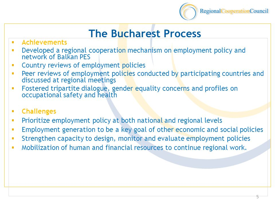 5 The Bucharest Process Achievements Developed a regional cooperation mechanism on employment policy and network of Balkan PES Country reviews of employment policies Peer reviews of employment policies conducted by participating countries and discussed at regional meetings Fostered tripartite dialogue, gender equality concerns and profiles on occupational safety and health Challenges Prioritize employment policy at both national and regional levels Employment generation to be a key goal of other economic and social policies Strengthen capacity to design, monitor and evaluate employment policies Mobilization of human and financial resources to continue regional work.