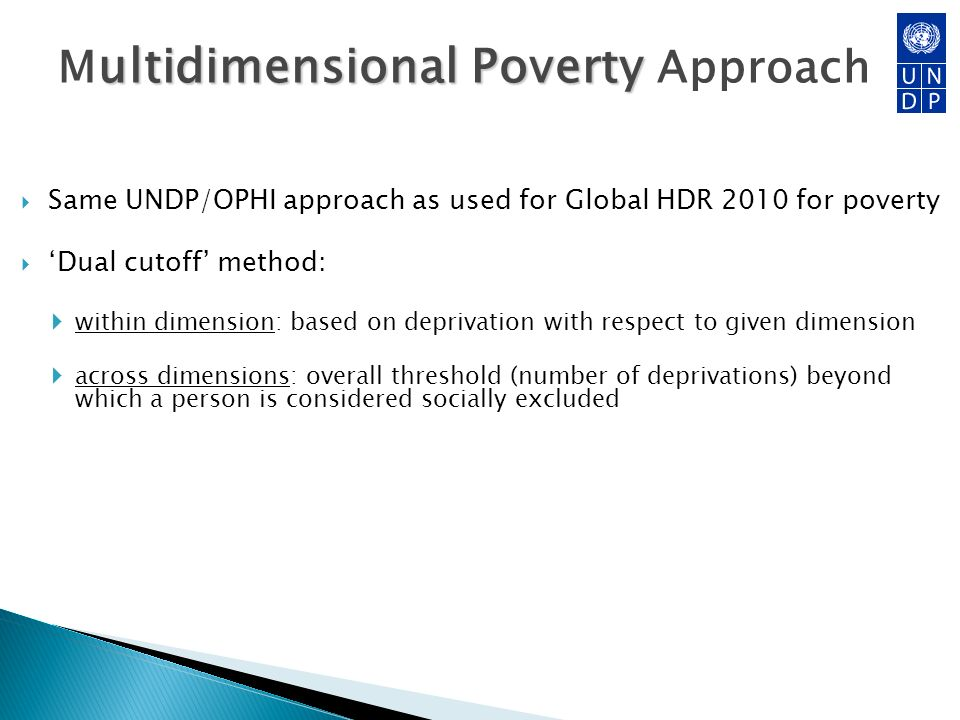 ultidimensional Poverty M ultidimensional Poverty Approach Same UNDP/OPHI approach as used for Global HDR 2010 for poverty Dual cutoff method: within