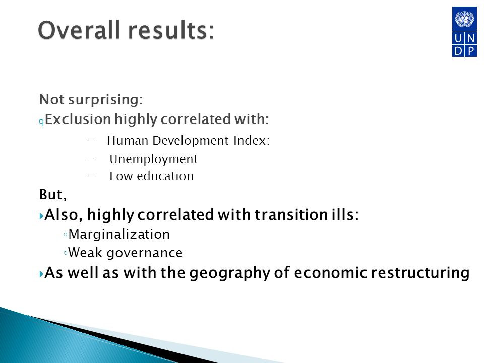 Overall results: Not surprising: q Exclusion highly correlated with: - Human Development Index: - Unemployment - Low education But, Also, highly correlated with transition ills: Marginalization Weak governance As well as with the geography of economic restructuring 16