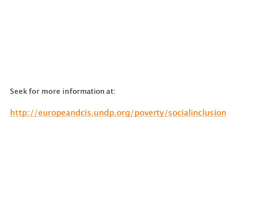 Seek for more information at: http://europeandcis.undp.org/poverty/socialinclusion http://europeandcis.undp.org/poverty/socialinclusion