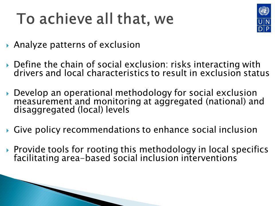 To achieve all that, we Analyze patterns of exclusion Define the chain of social exclusion: risks interacting with drivers and local characteristics to result in exclusion status Develop an operational methodology for social exclusion measurement and monitoring at aggregated (national) and disaggregated (local) levels Give policy recommendations to enhance social inclusion Provide tools for rooting this methodology in local specifics facilitating area-based social inclusion interventions