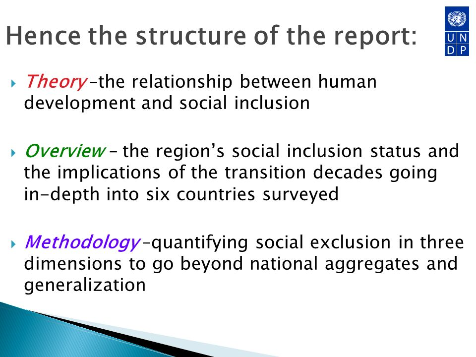 Hence the structure of the report: Theory –the relationship between human development and social inclusion Overview – the regions social inclusion status and the implications of the transition decades going in-depth into six countries surveyed Methodology –quantifying social exclusion in three dimensions to go beyond national aggregates and generalization