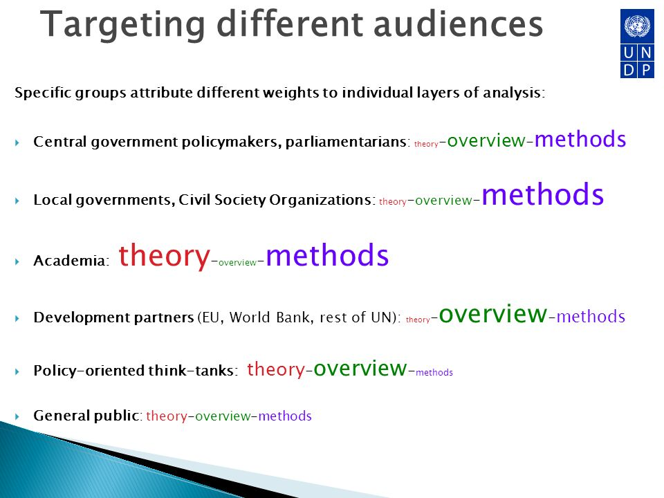 Targeting different audiences Specific groups attribute different weights to individual layers of analysis: Central government policymakers, parliamentarians: theory - overview - methods Local governments, Civil Society Organizations: theory - overview - methods Academia: theory - overview - methods Development partners (EU, World Bank, rest of UN): theory - overview - methods Policy-oriented think-tanks: theory - overview - methods General public: theory-overview-methods