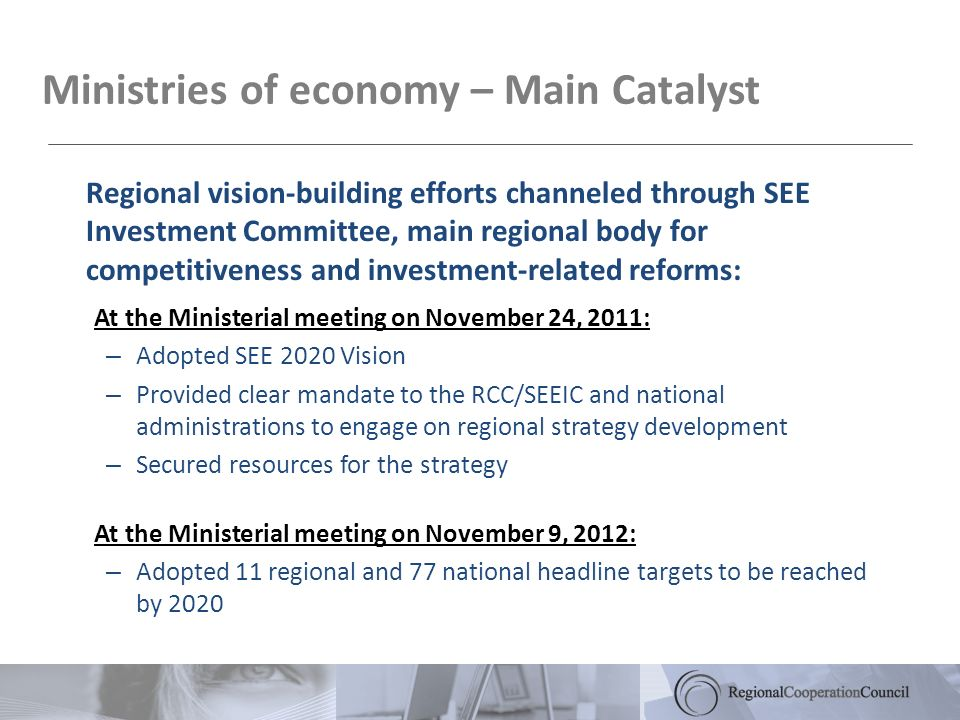 Ministries of economy – Main Catalyst Regional vision-building efforts channeled through SEE Investment Committee, main regional body for competitiveness and investment-related reforms: At the Ministerial meeting on November 24, 2011: – Adopted SEE 2020 Vision – Provided clear mandate to the RCC/SEEIC and national administrations to engage on regional strategy development – Secured resources for the strategy At the Ministerial meeting on November 9, 2012: – Adopted 11 regional and 77 national headline targets to be reached by 2020