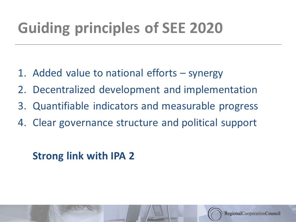 Guiding principles of SEE Added value to national efforts – synergy 2.Decentralized development and implementation 3.Quantifiable indicators and measurable progress 4.Clear governance structure and political support Strong link with IPA 2