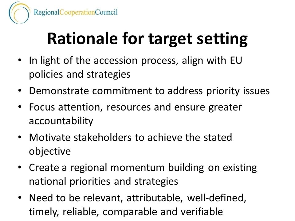 Rationale for target setting In light of the accession process, align with EU policies and strategies Demonstrate commitment to address priority issues Focus attention, resources and ensure greater accountability Motivate stakeholders to achieve the stated objective Create a regional momentum building on existing national priorities and strategies Need to be relevant, attributable, well-defined, timely, reliable, comparable and verifiable