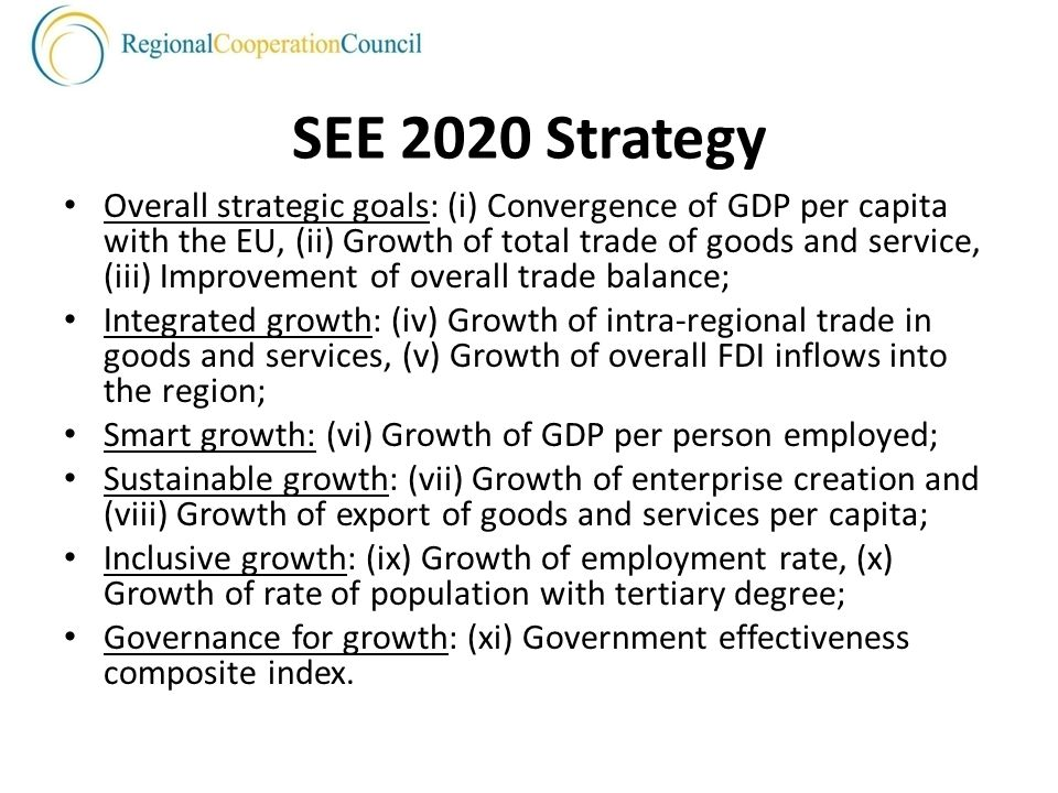 SEE 2020 Strategy Overall strategic goals: (i) Convergence of GDP per capita with the EU, (ii) Growth of total trade of goods and service, (iii) Improvement of overall trade balance; Integrated growth: (iv) Growth of intra-regional trade in goods and services, (v) Growth of overall FDI inflows into the region; Smart growth: (vi) Growth of GDP per person employed; Sustainable growth: (vii) Growth of enterprise creation and (viii) Growth of export of goods and services per capita; Inclusive growth: (ix) Growth of employment rate, (x) Growth of rate of population with tertiary degree; Governance for growth: (xi) Government effectiveness composite index.