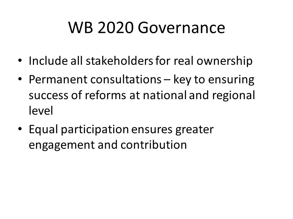 WB 2020 Governance Include all stakeholders for real ownership Permanent consultations – key to ensuring success of reforms at national and regional level Equal participation ensures greater engagement and contribution