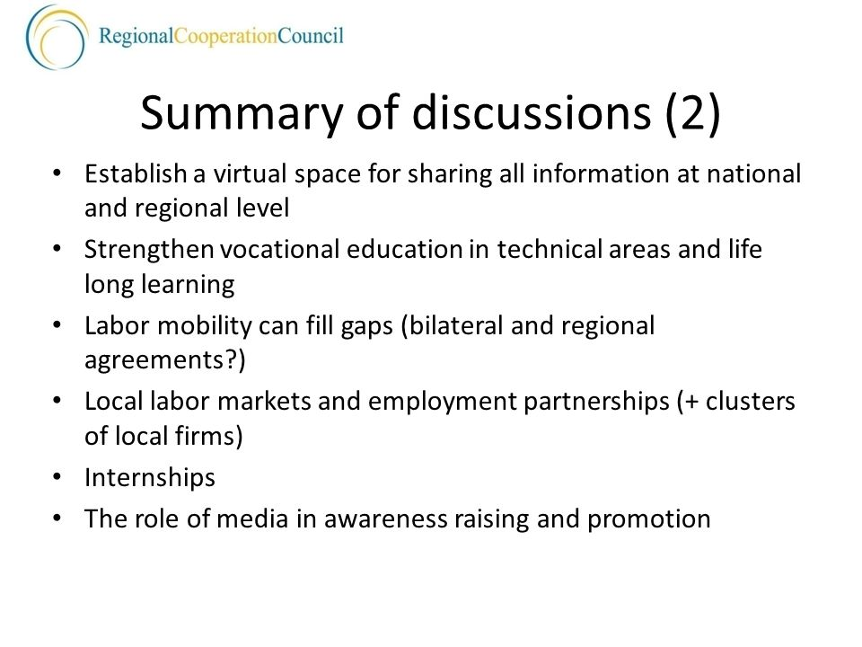 Summary of discussions (2) Establish a virtual space for sharing all information at national and regional level Strengthen vocational education in technical areas and life long learning Labor mobility can fill gaps (bilateral and regional agreements ) Local labor markets and employment partnerships (+ clusters of local firms) Internships The role of media in awareness raising and promotion