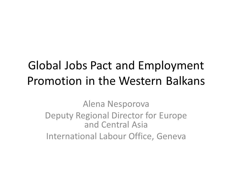 Global Jobs Pact and Employment Promotion in the Western Balkans Alena Nesporova Deputy Regional Director for Europe and Central Asia International Labour Office, Geneva