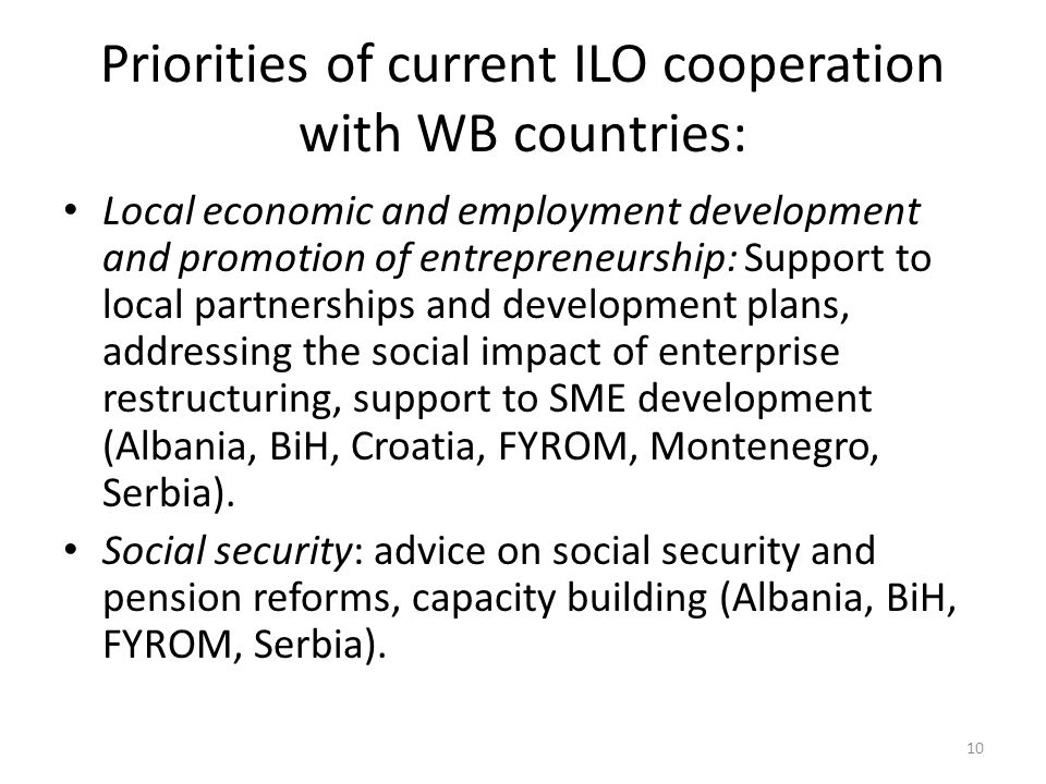 Priorities of current ILO cooperation with WB countries: Local economic and employment development and promotion of entrepreneurship: Support to local partnerships and development plans, addressing the social impact of enterprise restructuring, support to SME development (Albania, BiH, Croatia, FYROM, Montenegro, Serbia).