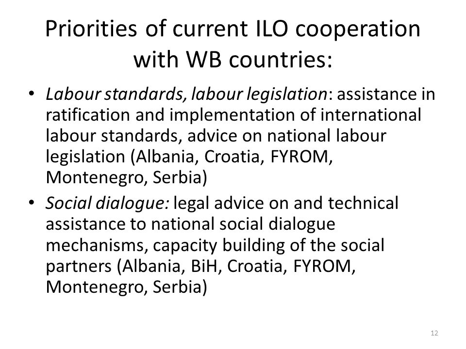 Priorities of current ILO cooperation with WB countries: Labour standards, labour legislation: assistance in ratification and implementation of international labour standards, advice on national labour legislation (Albania, Croatia, FYROM, Montenegro, Serbia) Social dialogue: legal advice on and technical assistance to national social dialogue mechanisms, capacity building of the social partners (Albania, BiH, Croatia, FYROM, Montenegro, Serbia) 12