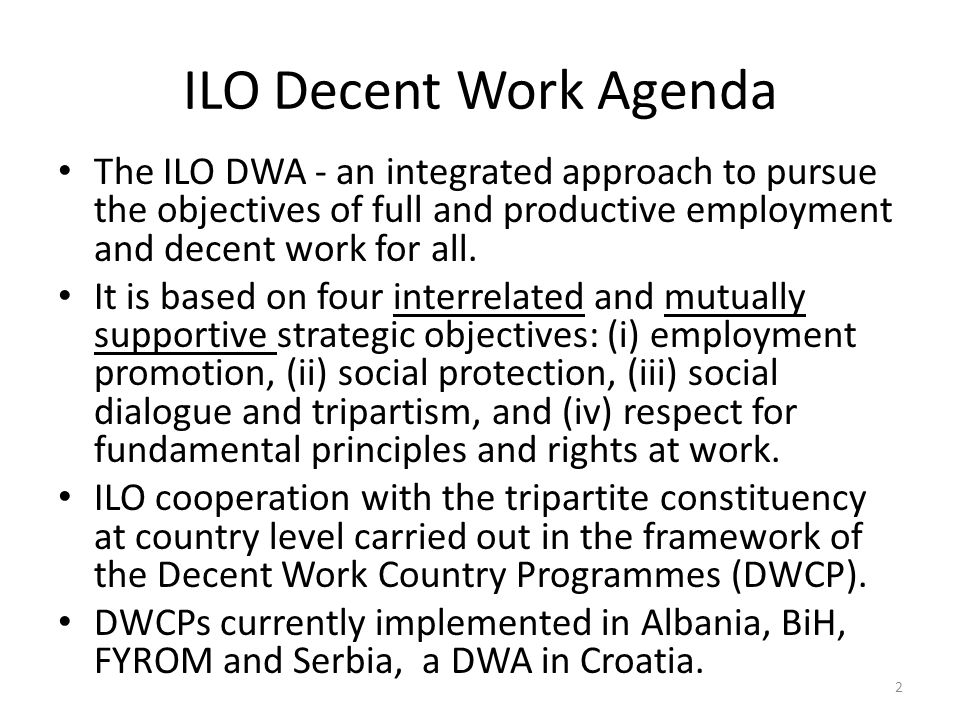 ILO Decent Work Agenda The ILO DWA - an integrated approach to pursue the objectives of full and productive employment and decent work for all.