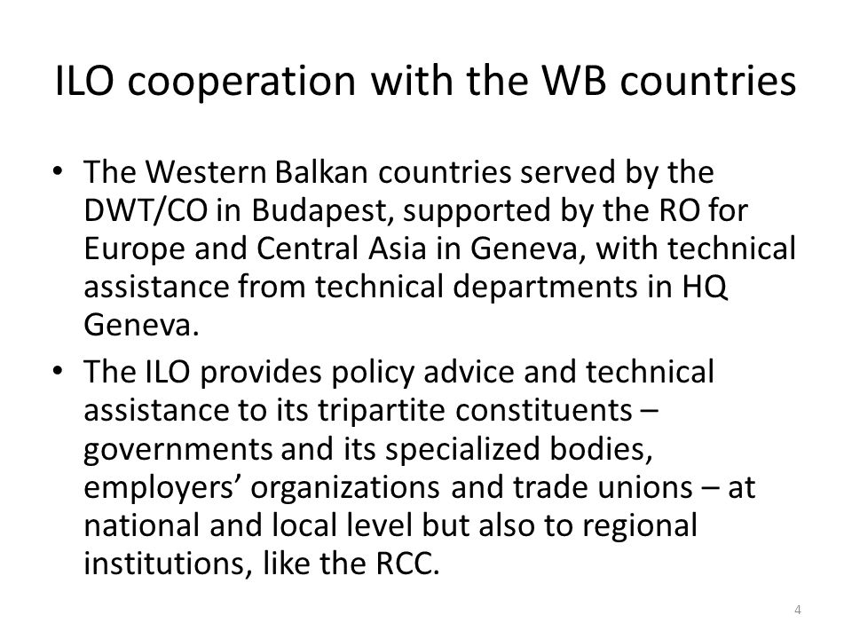 ILO cooperation with the WB countries The Western Balkan countries served by the DWT/CO in Budapest, supported by the RO for Europe and Central Asia in Geneva, with technical assistance from technical departments in HQ Geneva.