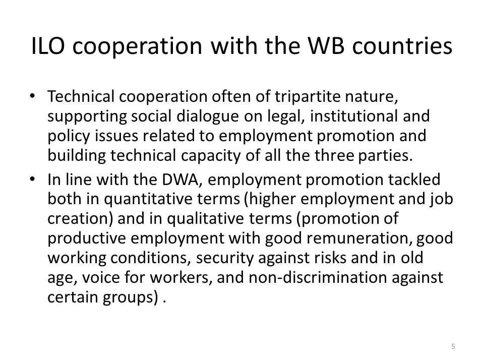 ILO cooperation with the WB countries Technical cooperation often of tripartite nature, supporting social dialogue on legal, institutional and policy issues related to employment promotion and building technical capacity of all the three parties.