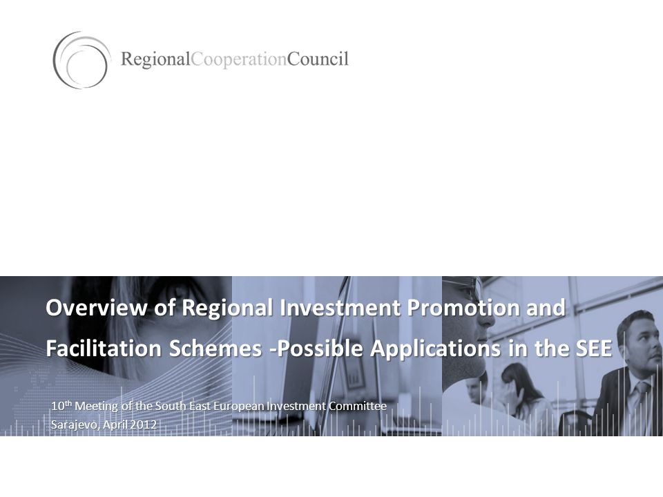 Overview of Regional Investment Promotion and Facilitation Schemes -Possible Applications in the SEE 10 th Meeting of the South East European Investment Committee Sarajevo, April 2012