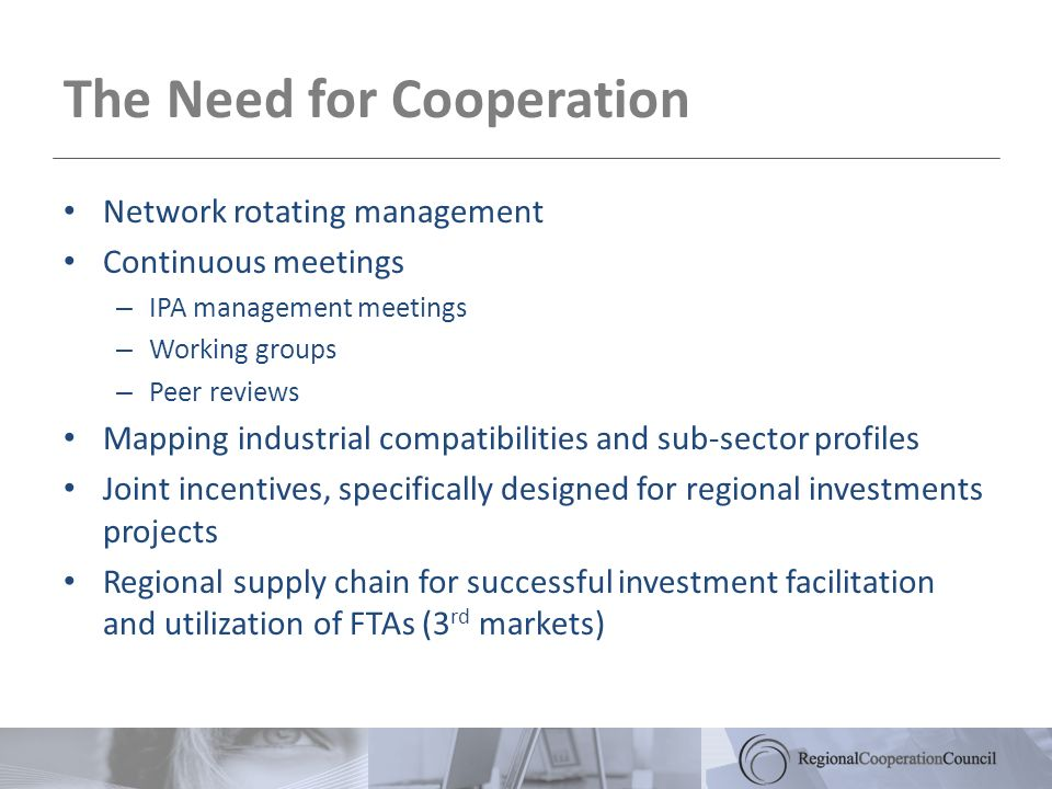 Network rotating management Continuous meetings – IPA management meetings – Working groups – Peer reviews Mapping industrial compatibilities and sub-sector profiles Joint incentives, specifically designed for regional investments projects Regional supply chain for successful investment facilitation and utilization of FTAs (3 rd markets) The Need for Cooperation