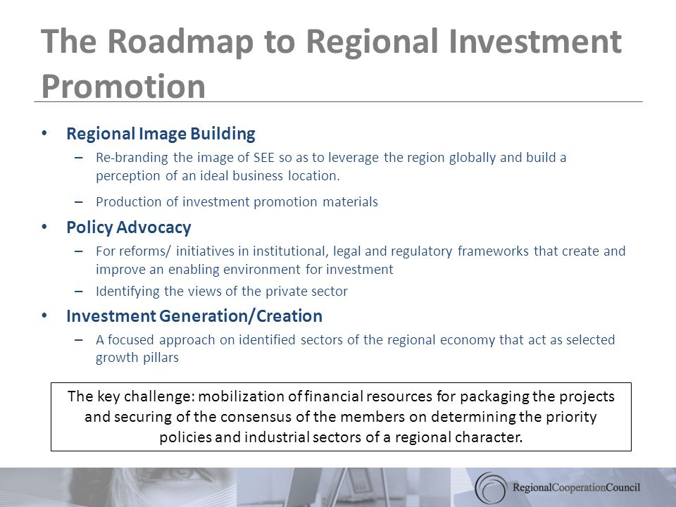 The Roadmap to Regional Investment Promotion Regional Image Building – Re-branding the image of SEE so as to leverage the region globally and build a perception of an ideal business location.
