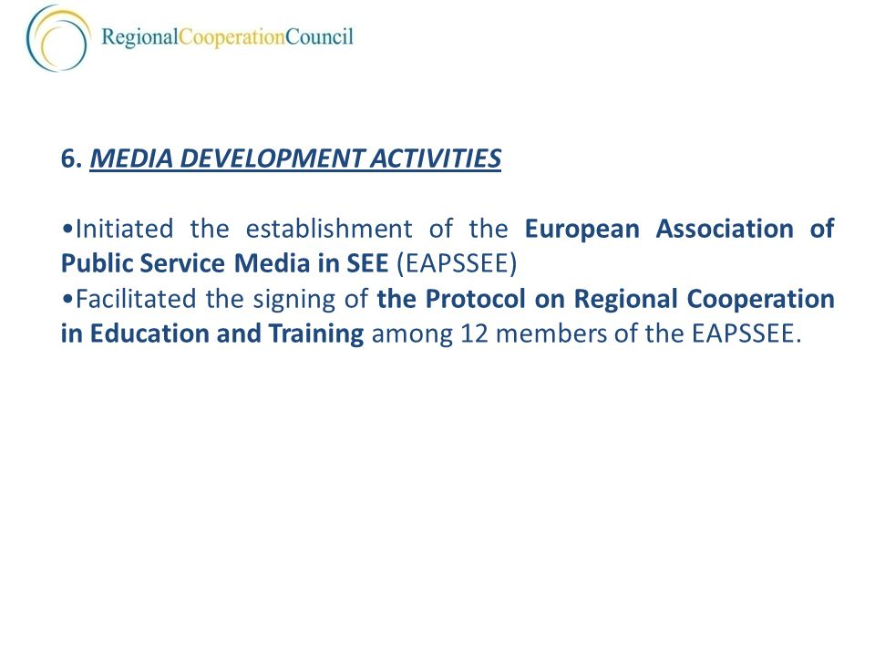 6. MEDIA DEVELOPMENT ACTIVITIES Initiated the establishment of the European Association of Public Service Media in SEE (EAPSSEE) Facilitated the signi
