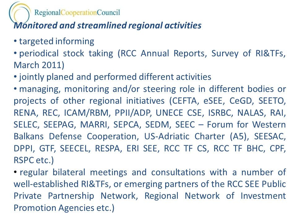 Monitored and streamlined regional activities targeted informing periodical stock taking (RCC Annual Reports, Survey of RI&TFs, March 2011) jointly planed and performed different activities managing, monitoring and/or steering role in different bodies or projects of other regional initiatives (CEFTA, eSEE, CeGD, SEETO, RENA, REC, ICAM/RBM, PPII/ADP, UNECE CSE, ISRBC, NALAS, RAI, SELEC, SEEPAG, MARRI, SEPCA, SEDM, SEEC – Forum for Western Balkans Defense Cooperation, US-Adriatic Charter (A5), SEESAC, DPPI, GTF, SEECEL, RESPA, ERI SEE, RCC TF CS, RCC TF BHC, CPF, RSPC etc.) regular bilateral meetings and consultations with a number of well-established RI&TFs, or emerging partners of the RCC SEE Public Private Partnership Network, Regional Network of Investment Promotion Agencies etc.)
