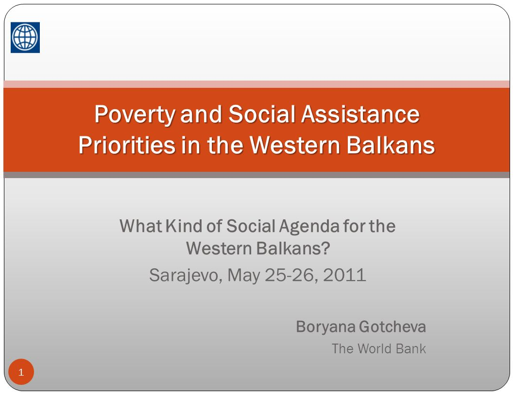 What Kind of Social Agenda for the Western Balkans? Sarajevo, May 25-26, 2011 Boryana Gotcheva The World Bank 1 Poverty and Social Assistance Prioriti