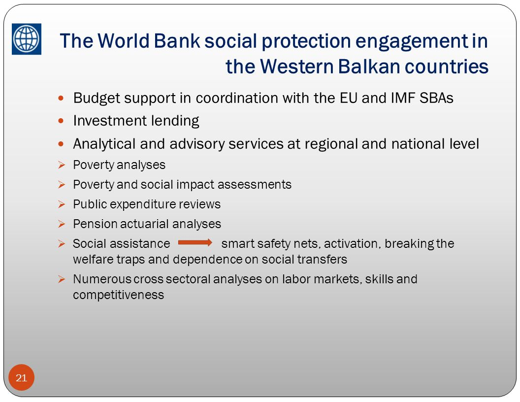 The World Bank social protection engagement in the Western Balkan countries 21 Budget support in coordination with the EU and IMF SBAs Investment lend