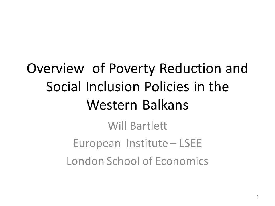 Overview of Poverty Reduction and Social Inclusion Policies in the Western Balkans Will Bartlett European Institute – LSEE London School of Economics 1