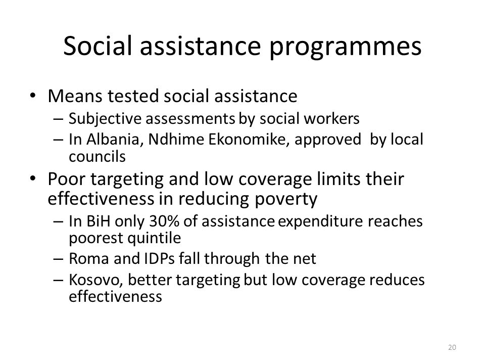 Social assistance programmes Means tested social assistance – Subjective assessments by social workers – In Albania, Ndhime Ekonomike, approved by local councils Poor targeting and low coverage limits their effectiveness in reducing poverty – In BiH only 30% of assistance expenditure reaches poorest quintile – Roma and IDPs fall through the net – Kosovo, better targeting but low coverage reduces effectiveness 20