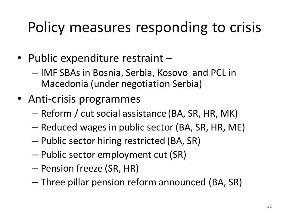 Policy measures responding to crisis Public expenditure restraint – – IMF SBAs in Bosnia, Serbia, Kosovo and PCL in Macedonia (under negotiation Serbia) Anti-crisis programmes – Reform / cut social assistance (BA, SR, HR, MK) – Reduced wages in public sector (BA, SR, HR, ME) – Public sector hiring restricted (BA, SR) – Public sector employment cut (SR) – Pension freeze (SR, HR) – Three pillar pension reform announced (BA, SR) 22