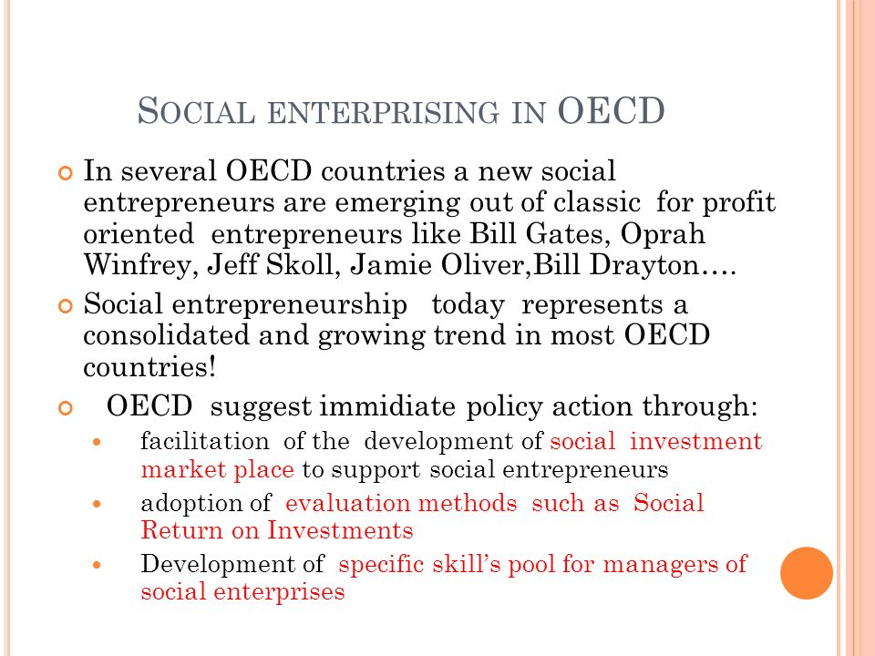 S OCIAL ENTERPRISING IN OECD In several OECD countries a new social entrepreneurs are emerging out of classic for profit oriented entrepreneurs like B