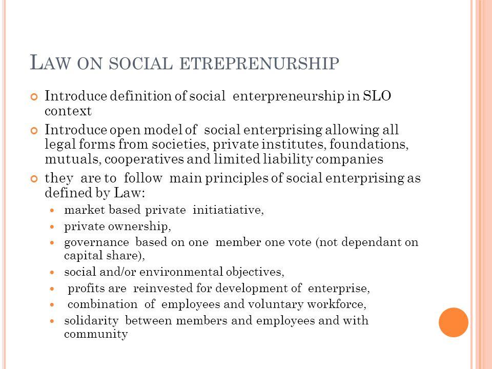 L AW ON SOCIAL ETREPRENURSHIP Introduce definition of social enterpreneurship in SLO context Introduce open model of social enterprising allowing all