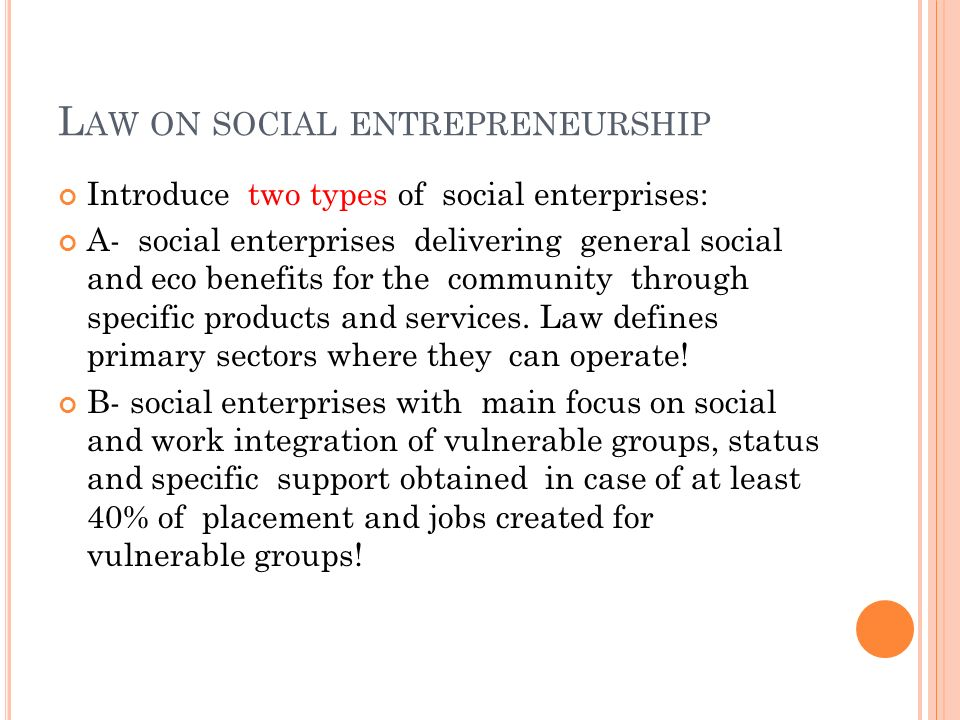 L AW ON SOCIAL ENTREPRENEURSHIP Introduce two types of social enterprises: A- social enterprises delivering general social and eco benefits for the co