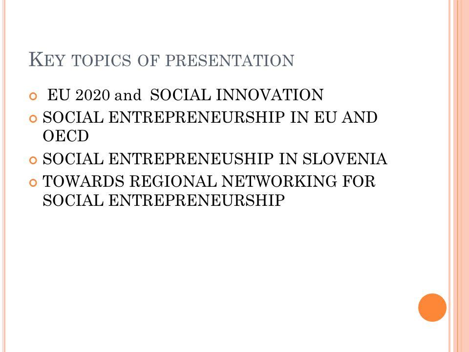 K EY TOPICS OF PRESENTATION EU 2020 and SOCIAL INNOVATION SOCIAL ENTREPRENEURSHIP IN EU AND OECD SOCIAL ENTREPRENEUSHIP IN SLOVENIA TOWARDS REGIONAL N